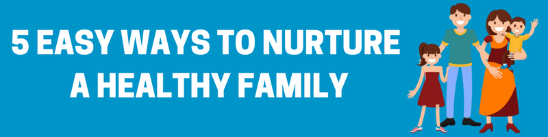 5 Easy Ways To Nurture A Healthy Family